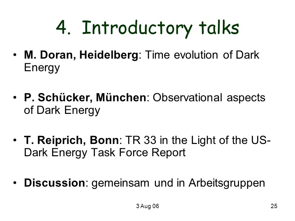 4. Introductory talksM. Doran, Heidelberg: Time evolution of Dark Energy. P. Schücker, München: Observational aspects of Dark Energy.