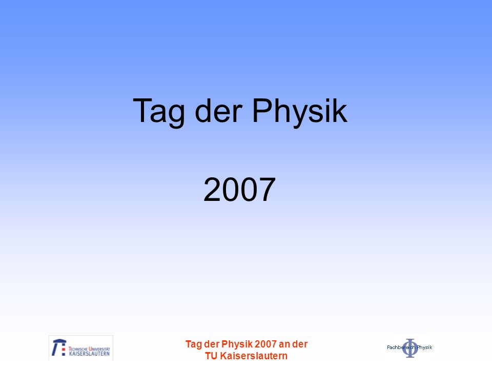Tag der Physik 2007 Tag der Physik 2007 an der TU Kaiserslautern