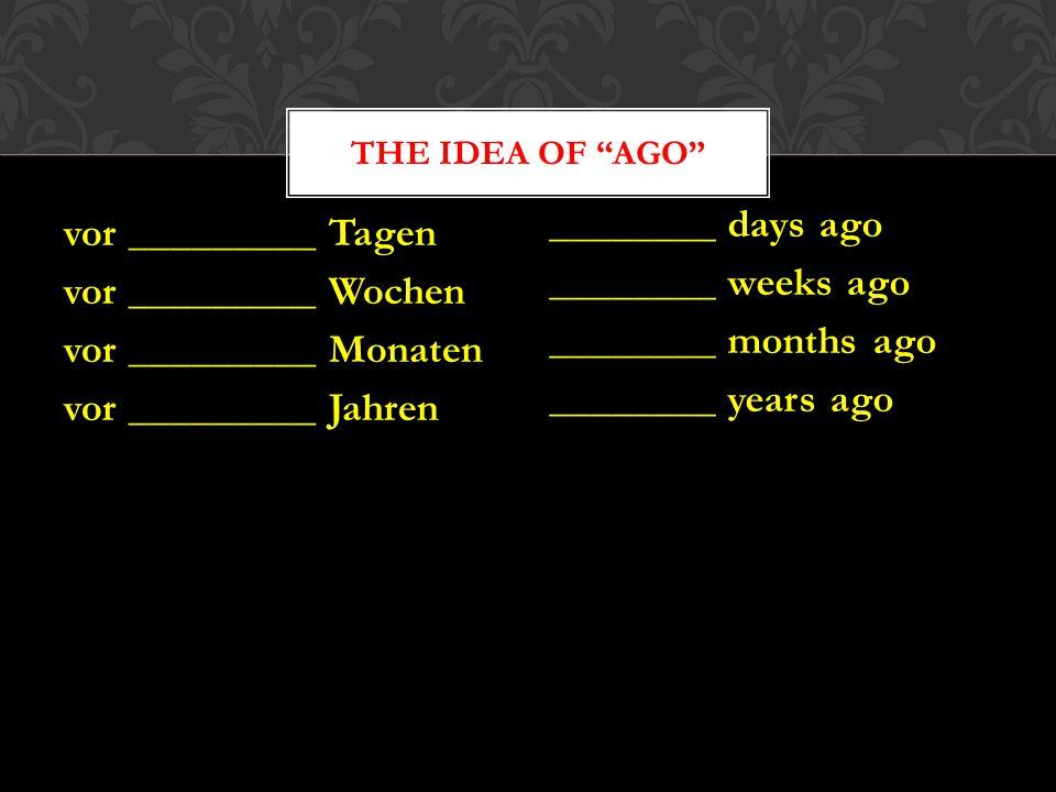 The idea of ago ________ days ago ________ weeks ago ________ months ago ________ years ago