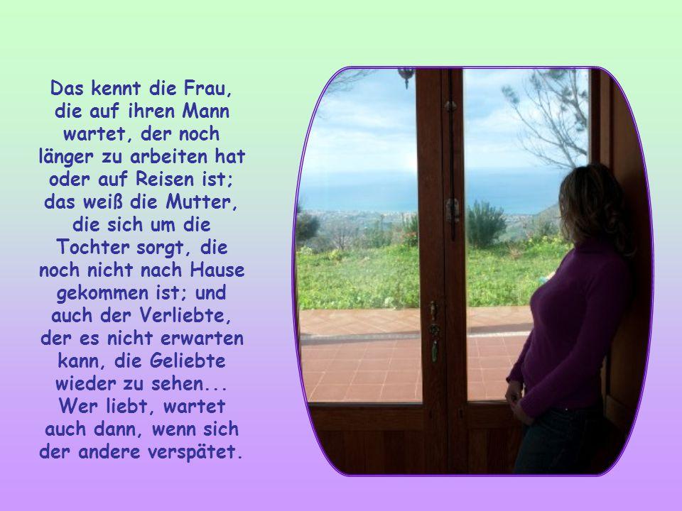 Das kennt die Frau, die auf ihren Mann wartet, der noch länger zu arbeiten hat oder auf Reisen ist; das weiß die Mutter, die sich um die Tochter sorgt, die noch nicht nach Hause gekommen ist; und auch der Verliebte, der es nicht erwarten kann, die Geliebte wieder zu sehen...