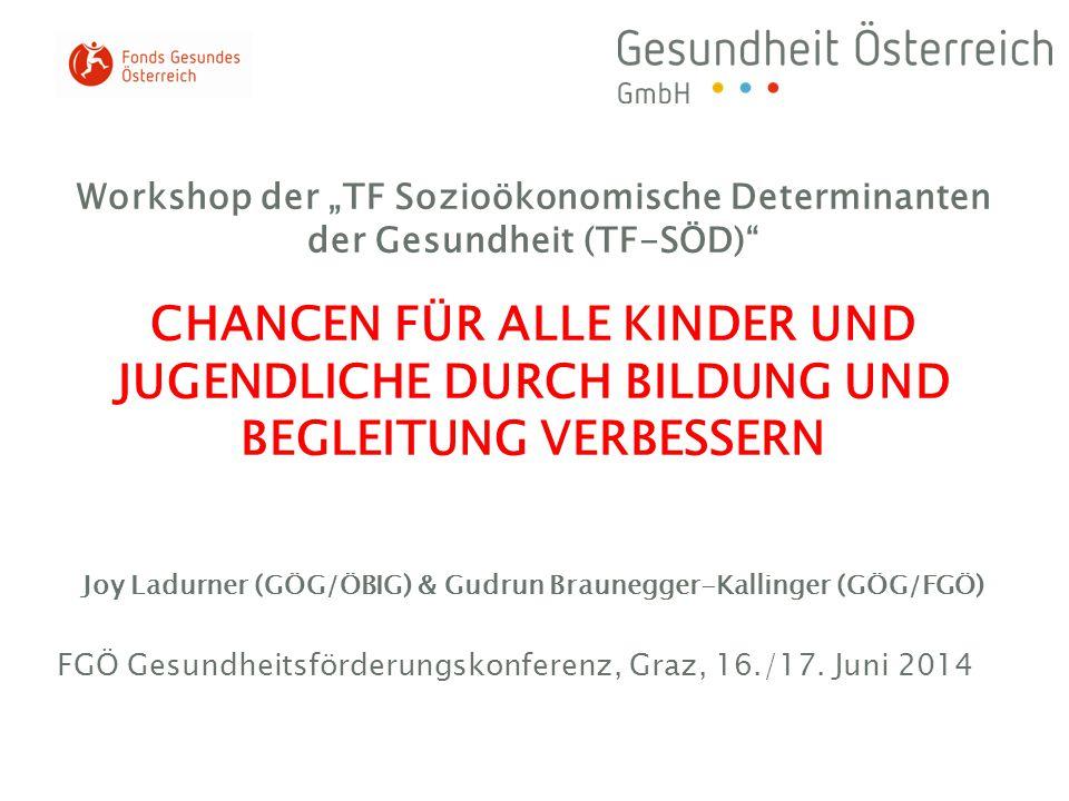 """Workshop der """"TF Sozioökonomische Determinanten der Gesundheit (TF-SÖD) CHANCEN FÜR ALLE KINDER UND JUGENDLICHE DURCH BILDUNG UND BEGLEITUNG VERBESSERN Joy Ladurner (GÖG/ÖBIG) & Gudrun Braunegger-Kallinger (GÖG/FGÖ)"""