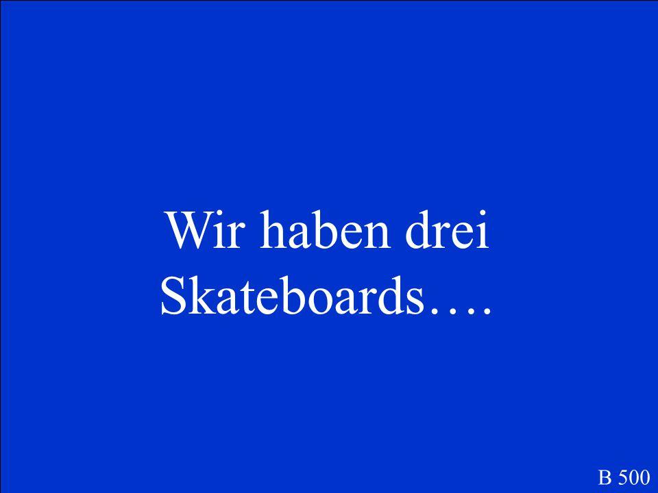 Wir haben drei Skateboards….