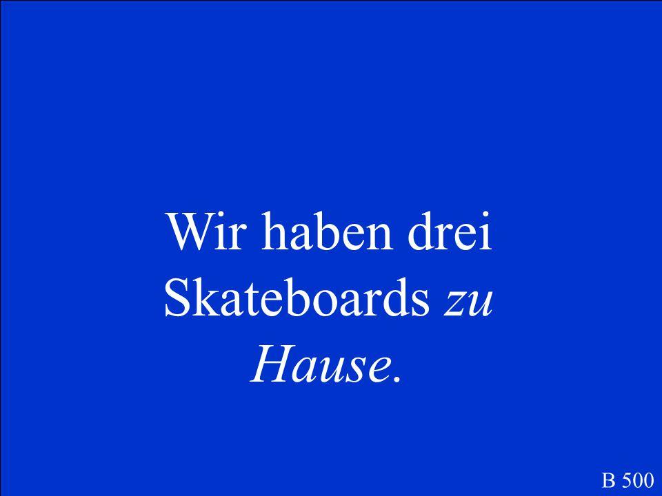 Wir haben drei Skateboards zu Hause.