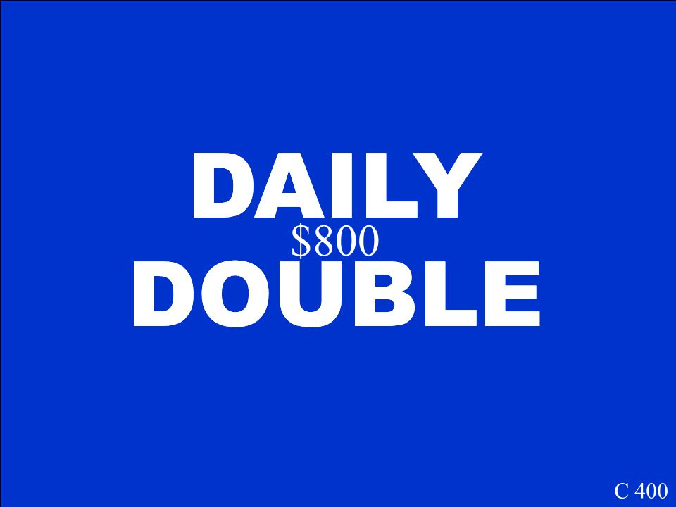 DAILY DOUBLE DAILY DOUBLE $800 C 400