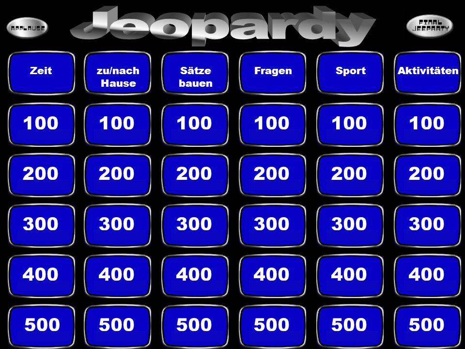 Jeopardy Zeit. zu/nach Hause. Sätze bauen. Fragen. Sport. Aktivitäten. 100. 100. 100. 100.