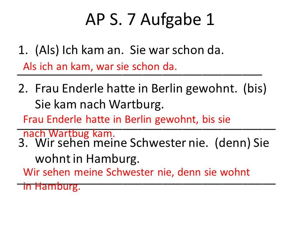 AP S. 7 Aufgabe 1 (Als) Ich kam an. Sie war schon da.
