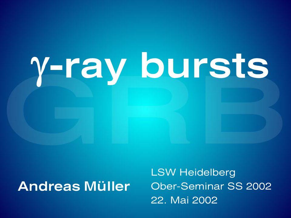 g-ray bursts Andreas Müller LSW Heidelberg Ober-Seminar SS 2002