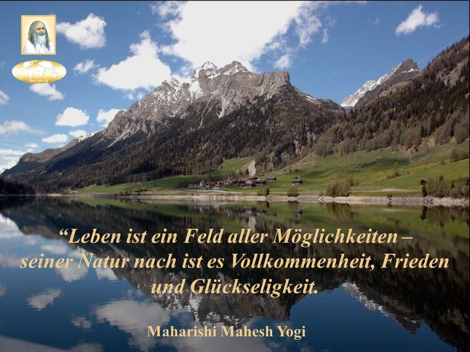 Leben ist ein Feld aller Möglichkeiten – seiner Natur nach ist es Vollkommenheit, Frieden und Glückseligkeit.
