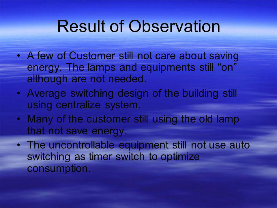 Result of Observation A few of Customer still not care about saving energy. The lamps and equipments still on although are not needed.