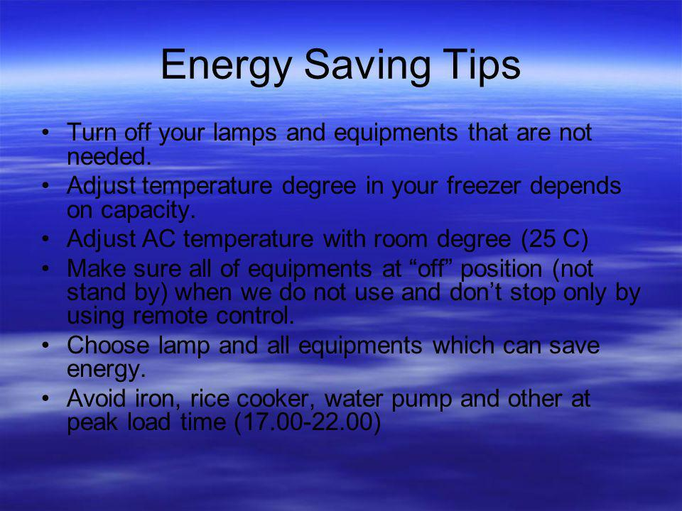 Energy Saving Tips Turn off your lamps and equipments that are not needed. Adjust temperature degree in your freezer depends on capacity.
