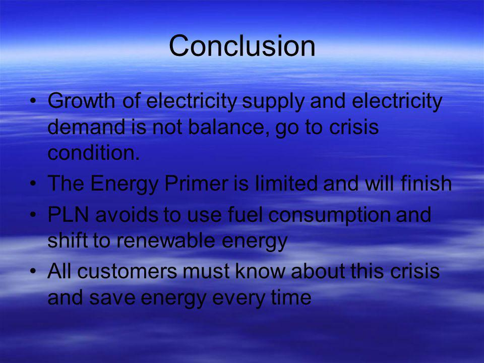 Conclusion Growth of electricity supply and electricity demand is not balance, go to crisis condition.