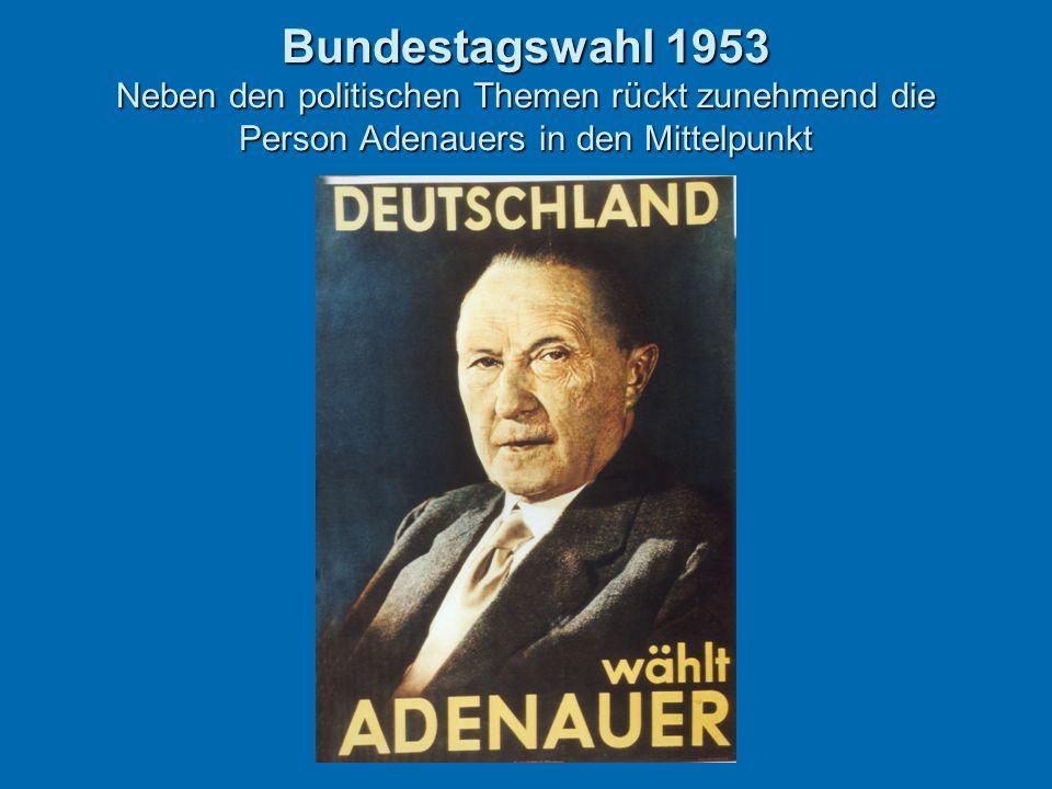 Bundestagswahl 1953 Neben den politischen Themen rückt zunehmend die Person Adenauers in den Mittelpunkt