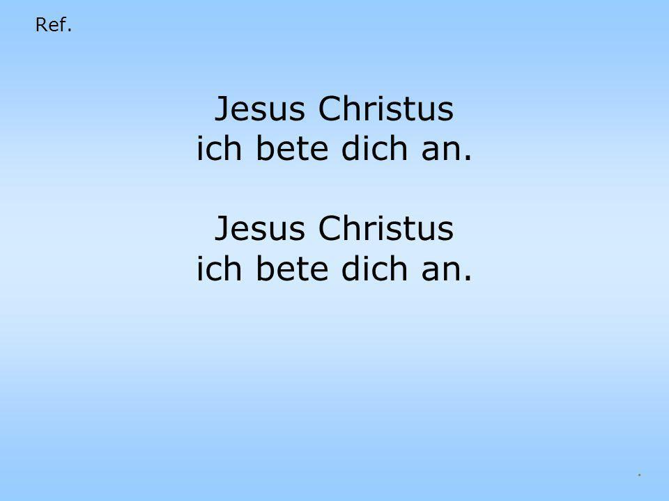 Jesus Christus ich bete dich an.