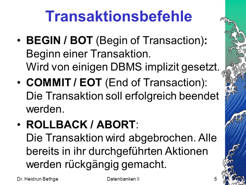 Transaktionsbefehle BEGIN / BOT (Begin of Transaction): Beginn einer Transaktion. Wird von einigen DBMS implizit gesetzt.