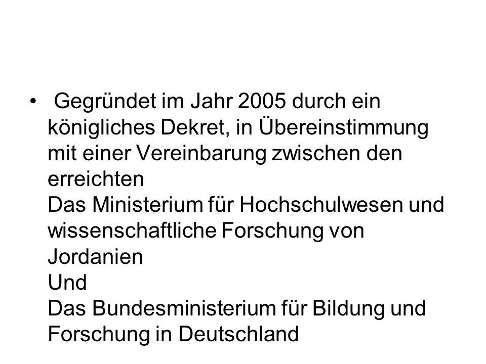 Gegründet im Jahr 2005 durch ein königliches Dekret, in Übereinstimmung mit einer Vereinbarung zwischen den erreichten Das Ministerium für Hochschulwesen und wissenschaftliche Forschung von Jordanien Und Das Bundesministerium für Bildung und Forschung in Deutschland