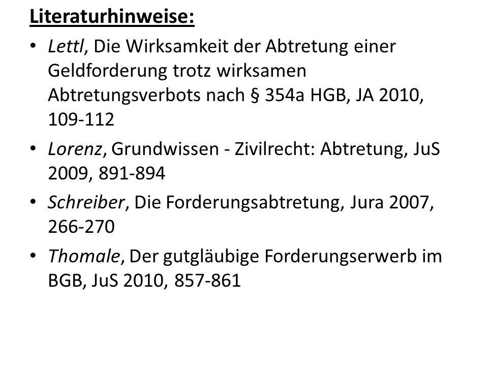 Literaturhinweise: Lettl, Die Wirksamkeit der Abtretung einer Geldforderung trotz wirksamen Abtretungsverbots nach § 354a HGB, JA 2010, 109-112.