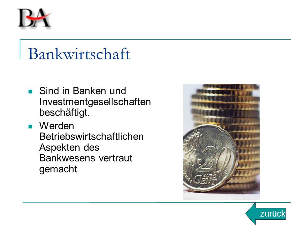 Bankwirtschaft Sind in Banken und Investmentgesellschaften beschäftigt. Werden Betriebswirtschaftlichen Aspekten des Bankwesens vertraut gemacht.