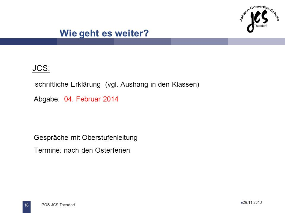 Wie geht es weiter JCS: schriftliche Erklärung (vgl. Aushang in den Klassen) Abgabe: 04. Februar 2014.