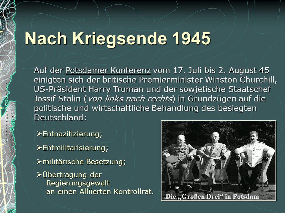 Nach Kriegsende 1945 Auf der Potsdamer Konferenz vom 17. Juli bis 2. August 45. einigten sich der britische Premierminister Winston Churchill,
