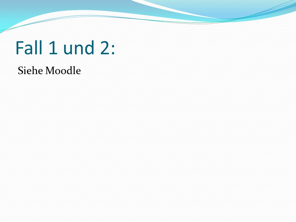 Fall 1 und 2: Siehe Moodle