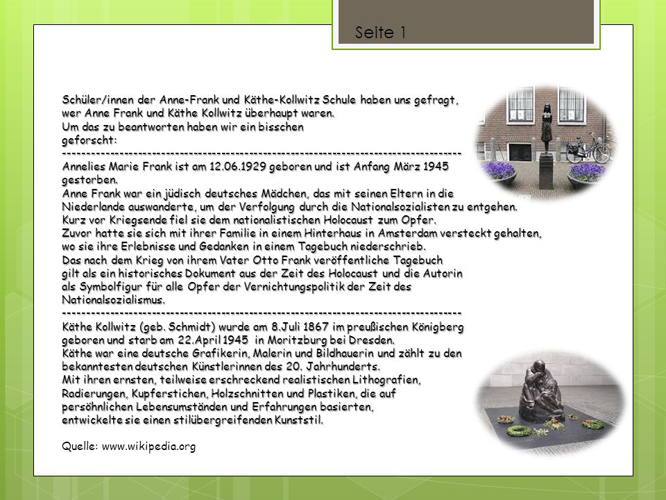 Seite 1 Schüler/innen der Anne-Frank und Käthe-Kollwitz Schule haben uns gefragt, wer Anne Frank und Käthe Kollwitz überhaupt waren.