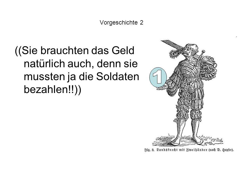 Vorgeschichte 2 ((Sie brauchten das Geld natürlich auch, denn sie mussten ja die Soldaten bezahlen!!))