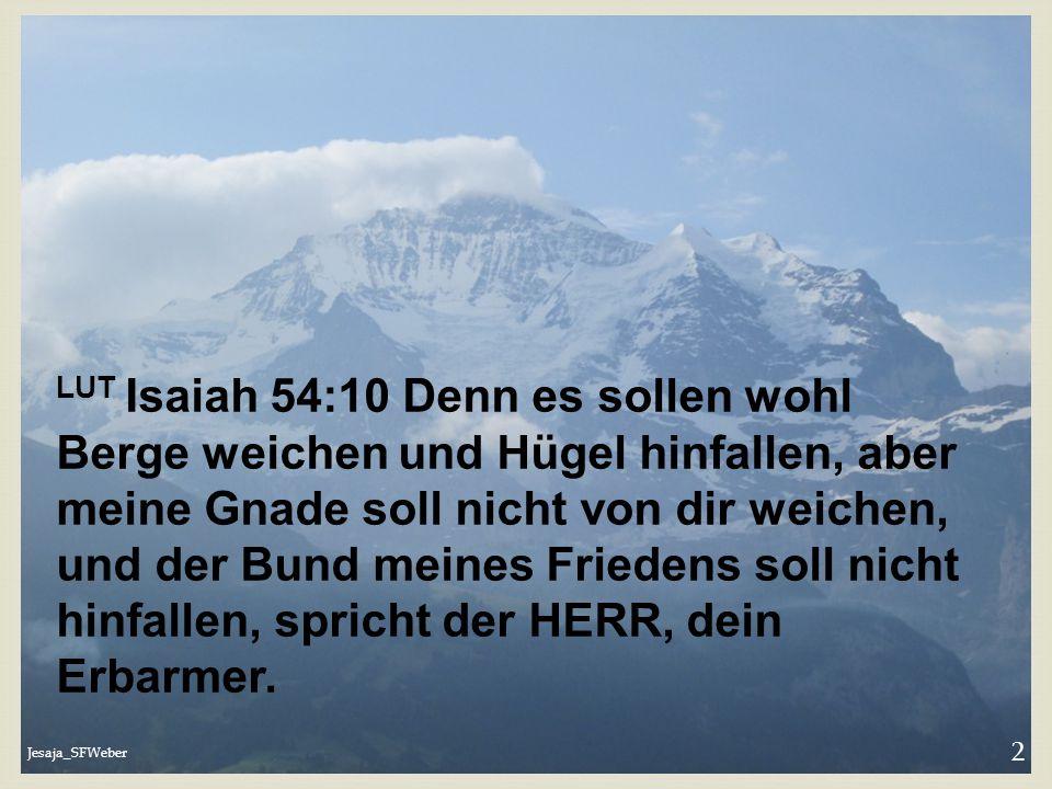 LUT Isaiah 54:10 Denn es sollen wohl Berge weichen und Hügel hinfallen, aber meine Gnade soll nicht von dir weichen, und der Bund meines Friedens soll nicht hinfallen, spricht der HERR, dein Erbarmer.