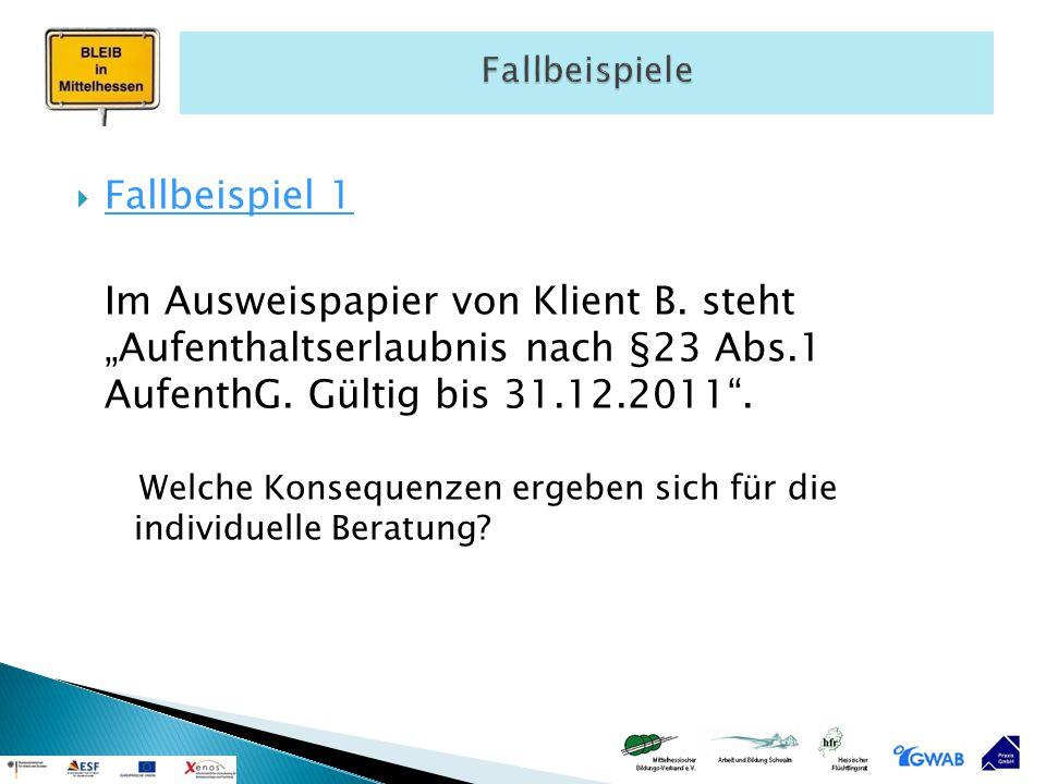 """Fallbeispiele Fallbeispiel 1. Im Ausweispapier von Klient B. steht """"Aufenthaltserlaubnis nach §23 Abs.1 AufenthG. Gültig bis 31.12.2011 ."""