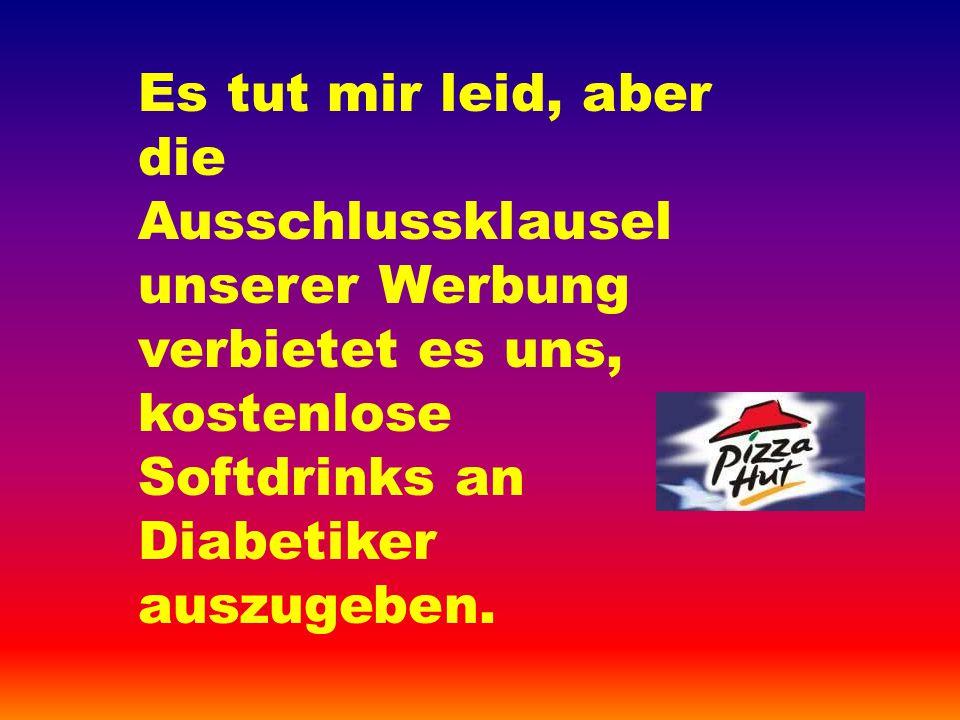 Es tut mir leid, aber die Ausschlussklausel unserer Werbung verbietet es uns, kostenlose Softdrinks an Diabetiker auszugeben.