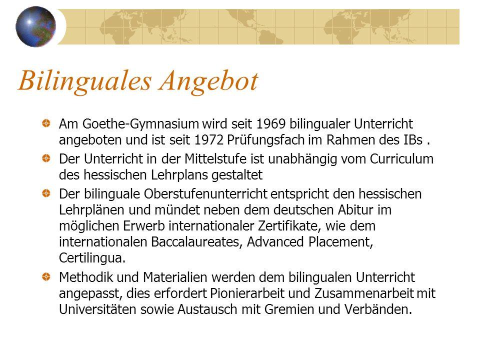 Bilinguales Angebot Am Goethe-Gymnasium wird seit 1969 bilingualer Unterricht angeboten und ist seit 1972 Prüfungsfach im Rahmen des IBs .