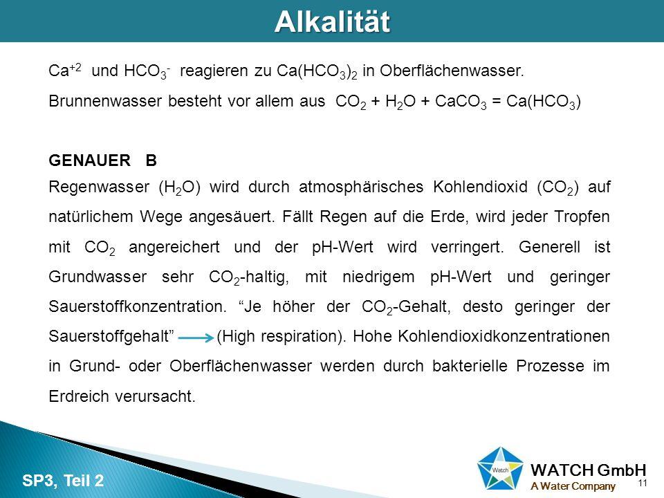 Alkalität Ca+2 und HCO3- reagieren zu Ca(HCO3)2 in Oberflächenwasser. Brunnenwasser besteht vor allem aus CO2 + H2O + CaCO3 = Ca(HCO3)