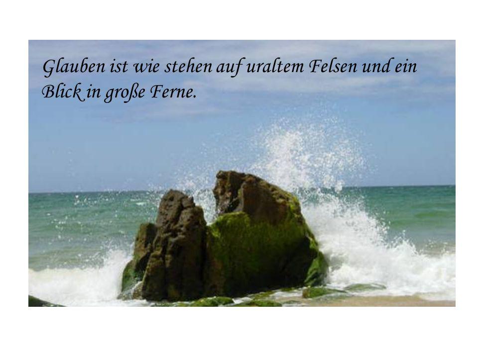 Glauben ist wie stehen auf uraltem Felsen und ein Blick in große Ferne.