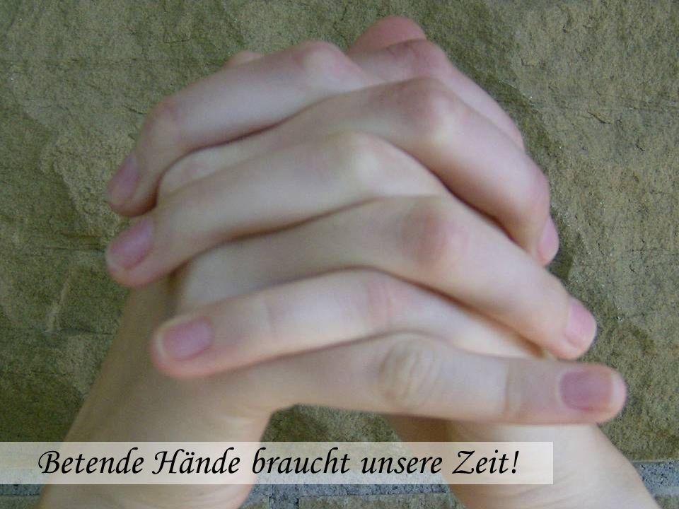 Betende Hände braucht unsere Zeit!