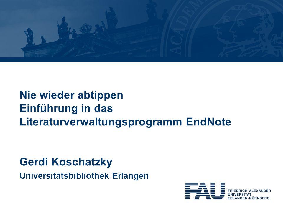 Nie wieder abtippen Einführung in das Literaturverwaltungsprogramm EndNote Gerdi Koschatzky Universitätsbibliothek Erlangen