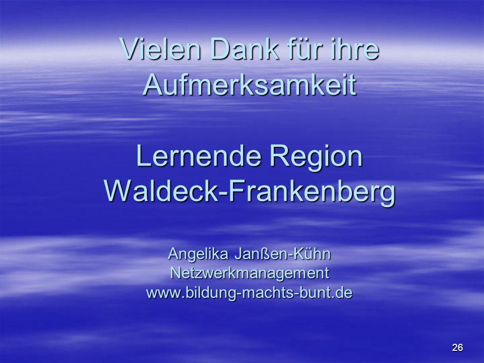 Vielen Dank für ihre Aufmerksamkeit Lernende Region Waldeck-Frankenberg Angelika Janßen-Kühn Netzwerkmanagement www.bildung-machts-bunt.de