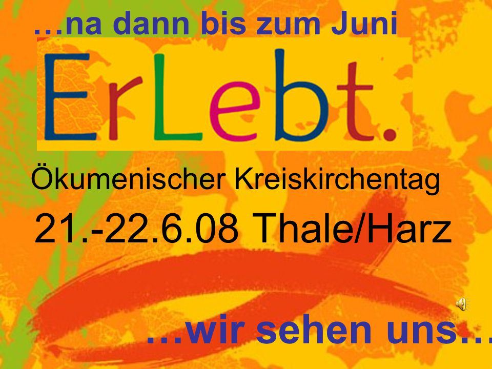 21.-22.6.08 Thale/Harz …wir sehen uns… …na dann bis zum Juni