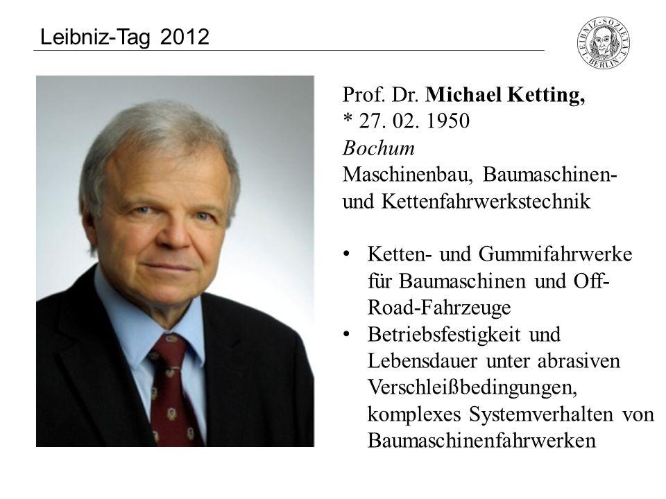 Leibniz-Tag 2012 Prof. Dr. Michael Ketting, * 27. 02. 1950 Bochum. Maschinenbau, Baumaschinen- und Kettenfahrwerkstechnik.