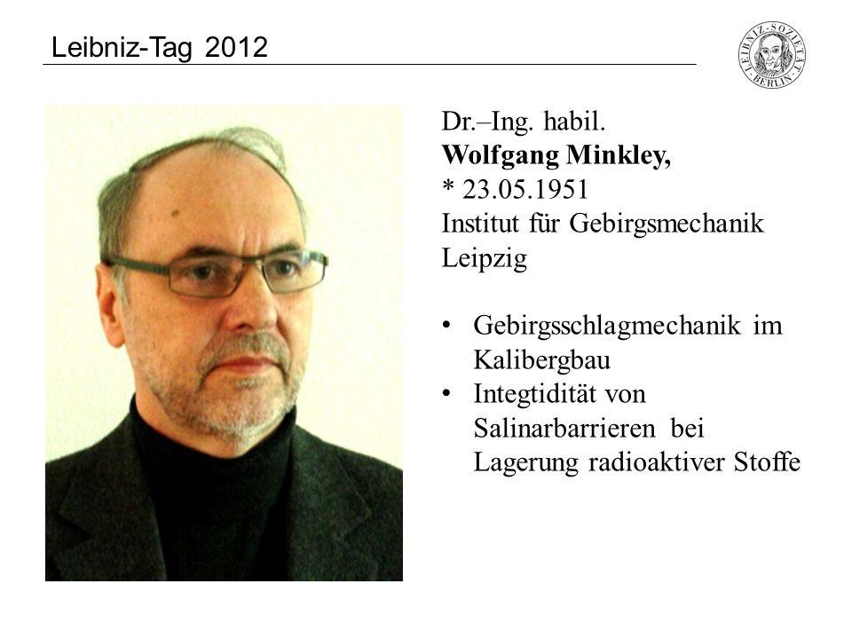Leibniz-Tag 2012 Dr.–Ing. habil. Wolfgang Minkley, * 23.05.1951 Institut für Gebirgsmechanik Leipzig.
