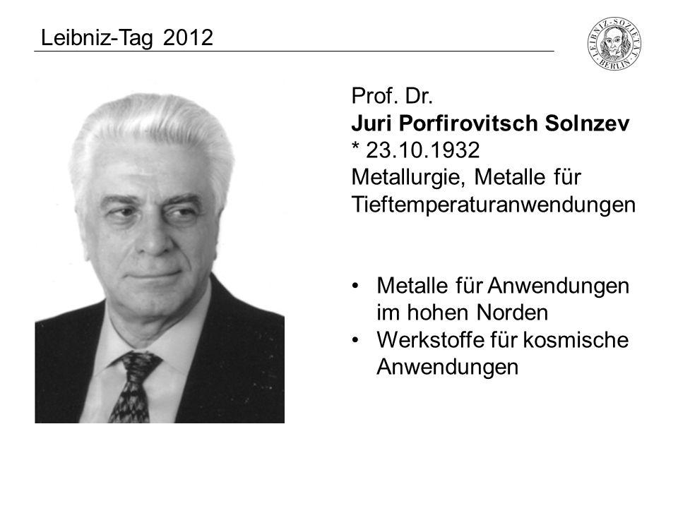 Leibniz-Tag 2012 Prof. Dr. Juri Porfirovitsch Solnzev. * 23.10.1932. Metallurgie, Metalle für. Tieftemperaturanwendungen.