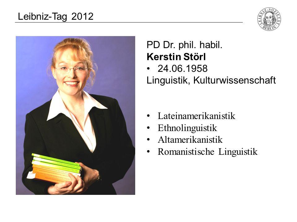 Leibniz-Tag 2012 PD Dr. phil. habil. Kerstin Störl. 24.06.1958. Linguistik, Kulturwissenschaft. Lateinamerikanistik.