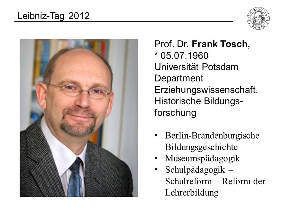 Leibniz-Tag 2012 Prof. Dr. Frank Tosch, * 05.07.1960. Universität Potsdam. Department. Erziehungswissenschaft, Historische Bildungs-forschung.