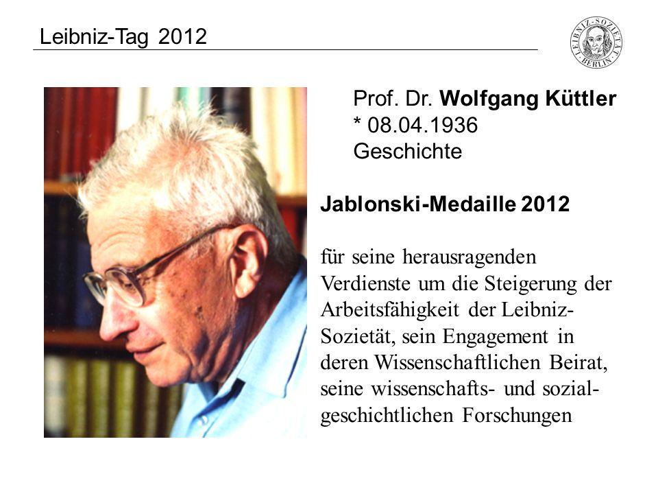 Leibniz-Tag 2012 Prof. Dr. Wolfgang Küttler. * 08.04.1936. Geschichte. Jablonski-Medaille 2012.