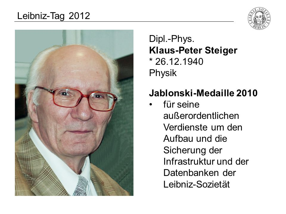 Leibniz-Tag 2012 Dipl.-Phys. Klaus-Peter Steiger. * 26.12.1940. Physik. Jablonski-Medaille 2010.