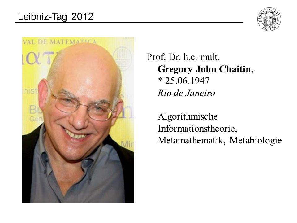 Leibniz-Tag 2012 Prof. Dr. h.c. mult. Gregory John Chaitin, * 25.06.1947 Rio de Janeiro.