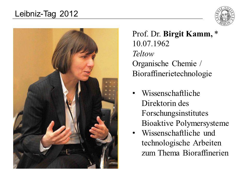 Leibniz-Tag 2012 Prof. Dr. Birgit Kamm, * 10.07.1962 Teltow Organische Chemie / Bioraffinerietechnologie.