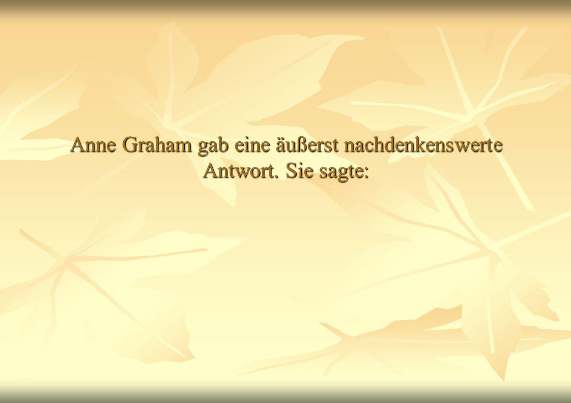 Anne Graham gab eine äußerst nachdenkenswerte Antwort. Sie sagte: