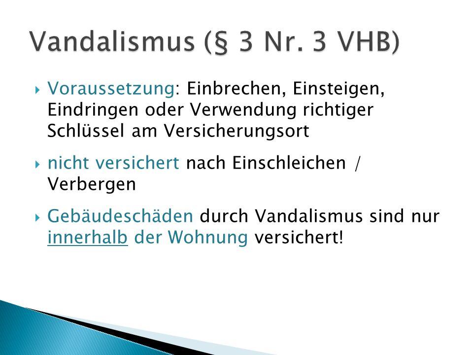 Vandalismus (§ 3 Nr. 3 VHB) Voraussetzung: Einbrechen, Einsteigen, Eindringen oder Verwendung richtiger Schlüssel am Versicherungsort.
