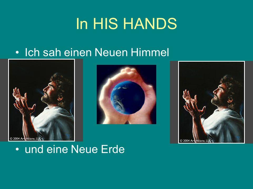 In HIS HANDS Ich sah einen Neuen Himmel und eine Neue Erde