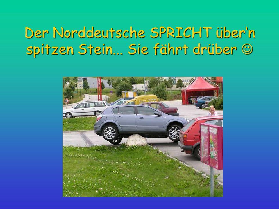 Der Norddeutsche SPRICHT über'n spitzen Stein... Sie fährt drüber 