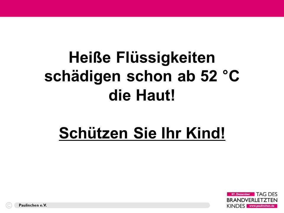 Heiße Flüssigkeiten schädigen schon ab 52 °C die Haut! Schützen Sie Ihr Kind!